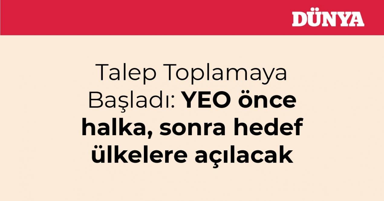 Talep Toplamaya Başladı: YEO önce halka, sonra hedef ülkelere açılacak